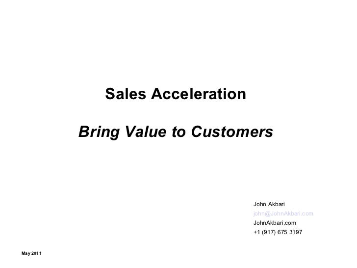 Sales Acceleration Bring Value to Customers John Akbari [email_address]   JohnAkbari.com +1 (917) 675 3197 May 2011