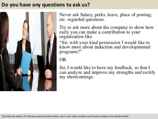 Do you have any questions to ask us?  Never ask Salary, perks, leave, place of posting,  etc. regarded questions.  Try to ...