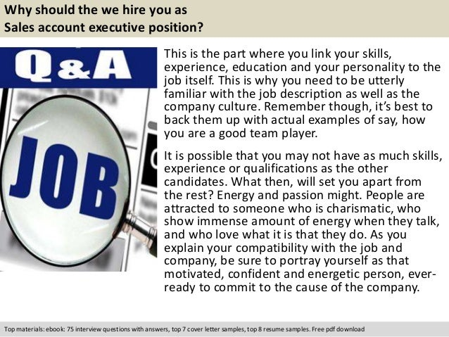 Why should the we hire you as  Sales account executive position?  This is the part where you link your skills,  experience...