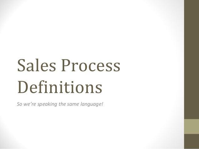 Sales ProcessDefinitionsSo we're speaking the same language!