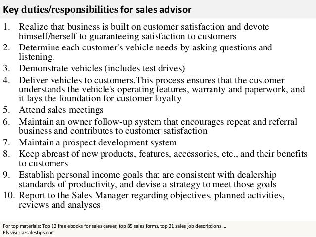 Retail Sales Advisor Job Description Retail sales advisors are usually found in stores although some of them, like those who sell cars or lumber yard materials can be found working outside. Their job consists of assisting customers in their decision to purchase their product and facilitating transactions.