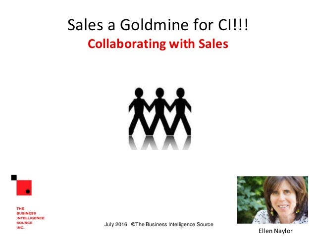 Sales a Goldmine for CI!!! Collaborating with Sales Ellen Naylor July 2016 ©The Business Intelligence Source