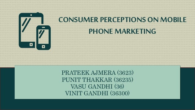 CONSUMERPERCEPTIONS ON MOBILE PHONE MARKETING PRATEEK AJMERA (3623) PUNIT THAKKAR (36235) VASU GANDHI (36) VINIT GANDHI (3...