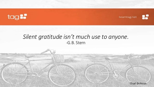 Silent gratitude isn't much use to anyone. -G.B. Stern Chad Etchison