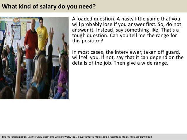 What kind of salary do you need?  A loaded question. A nasty little game that you  will probably lose if you answer first....