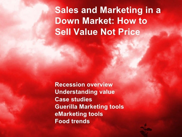 Sales and Marketing in a Down Market: How to Sell Value Not Price Recession overview Understanding value Case studies Guer...