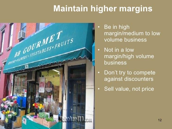 Maintain higher margins <ul><li>Be in high margin/medium to low volume business </li></ul><ul><li>Not in a low margin/high...