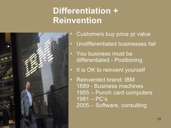 Differentiation + Reinvention <ul><li>Customers buy price  or  value </li></ul><ul><li>Undifferentiated businesses fail </...
