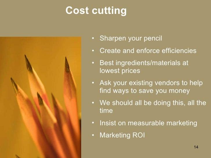 Cost cutting <ul><li>Sharpen your pencil </li></ul><ul><li>Create and enforce efficiencies </li></ul><ul><li>Best ingredie...