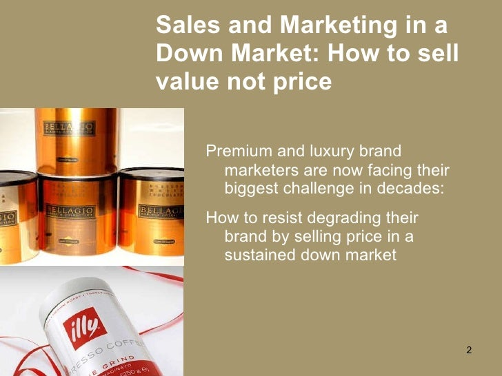 Sales and Marketing in a Down Market: How to sell value not price <ul><li>Premium and luxury brand marketers are now facin...