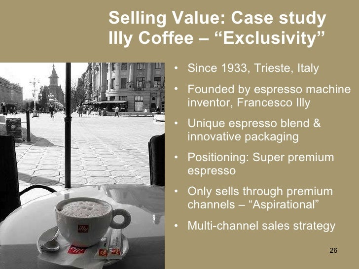 "Selling Value: Case study Illy Coffee – ""Exclusivity"" <ul><li>Since 1933, Trieste, Italy </li></ul><ul><li>Founded by espr..."