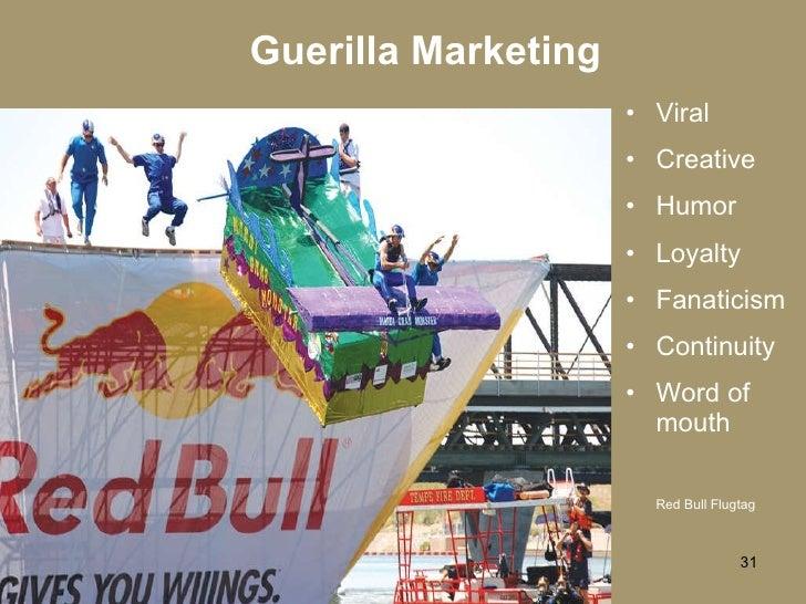 Guerilla Marketing <ul><li>Viral </li></ul><ul><li>Creative </li></ul><ul><li>Humor </li></ul><ul><li>Loyalty </li></ul><u...