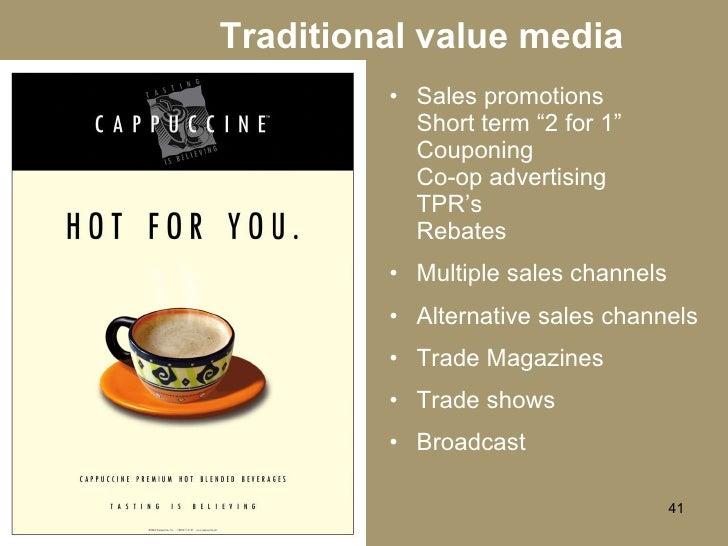 """Traditional value media <ul><li>Sales promotions Short term """"2 for 1"""" Couponing Co-op advertising TPR's Rebates </li></ul>..."""