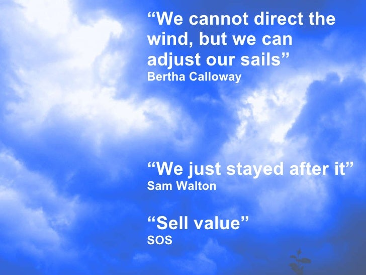 """"""" We cannot direct the wind, but we can adjust our sails"""" Bertha Calloway """"We just stayed after it"""" Sam Walton """"Sell value..."""