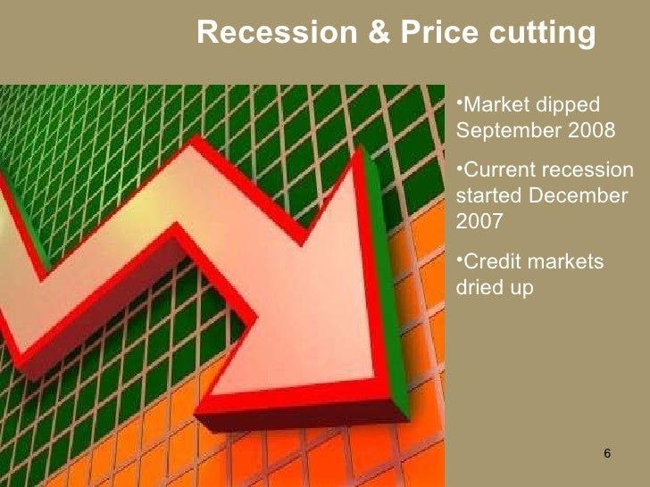 Recession & Price cutting <ul><li>Market dipped September 2008 </li></ul><ul><li>Current recession started December 2007 <...