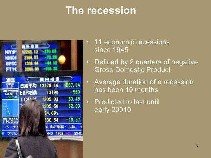 The recession <ul><li>11 economic recessions since 1945 </li></ul><ul><li>Defined by 2 quarters of negative Gross Domestic...
