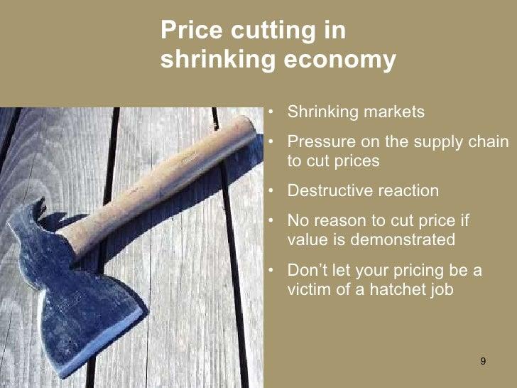 Price cutting in shrinking economy <ul><li>Shrinking markets </li></ul><ul><li>Pressure on the supply chain to cut prices ...