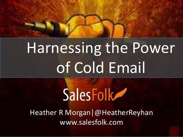 Harnessing the Power  of Cold Email  Heather R Morgan|@HeatherReyhan  www.salesfolk.com