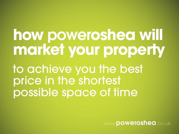 how poweroshea willmarket your propertyto achieve you the bestprice in the shortestpossible space of time                w...