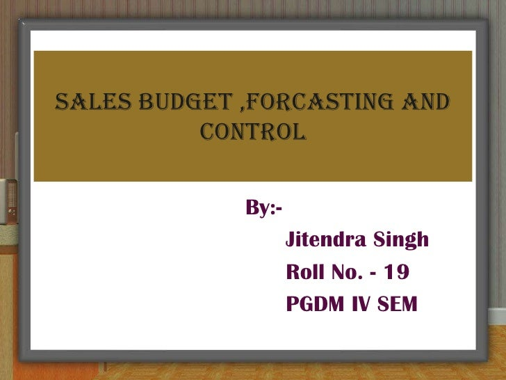 SALES BUDGET ,FORCASTING AND CONTROL<br />By:-<br />     Jitendra Singh<br />     Roll No. - 19<br />     PGDM IV SEM<br />