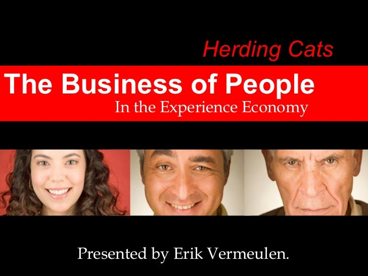 The Business of People In the Experience Economy Presented by Erik Vermeulen. Herding Cats