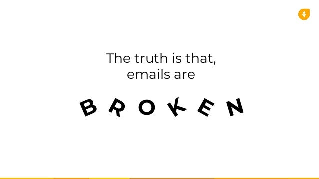 The Truth Is That, Emails Are B R O K E N ...