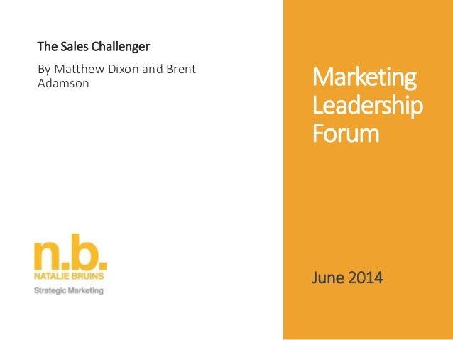 Marketing Leadership Forum The Sales Challenger By Matthew Dixon and Brent Adamson June 2014