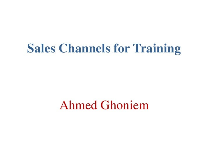 Sales Channels for Training<br />Ahmed Ghoniem<br />