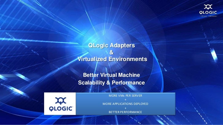 QLogic Adapters            &Virtualized Environments Better Virtual MachineScalability & Performance           MORE VMs PE...