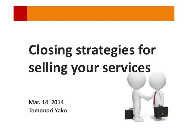 Closing strategies for selling your services Mar. 14 2014 Tomonori Yako