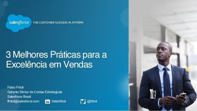 3 Melhores Práticas para a Excelência em Vendas Fabio Fritoli Gerente Sênior de Contas Estratégicas Salesforce Brasil ffri...