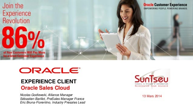 <Insert Picture Here> EXPERIENCE CLIENT Oracle Sales Cloud Nicolas Godlewski, Alliance Manager Sébastien Barillot, PreSale...