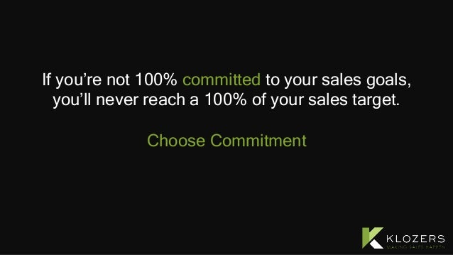 If you're not 100% committed to your sales goals, you'll never reach a 100% of your sales target. Choose Commitment