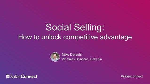 Social Selling: How to unlock competitive advantage Mike Derezin VP Sales Solutions, LinkedIn #salesconnect