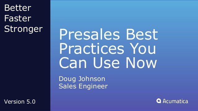 Presales Best Practices You Can Use Now Doug Johnson Sales Engineer Better Faster Stronger Version 5.0