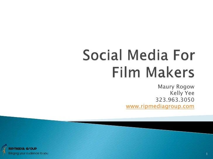 Social Media For Film Makers<br />Maury Rogow<br />Kelly Yee<br />323.963.3050<br />www.ripmediagroup.com<br />1<br />