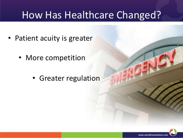 How Has Healthcare Changed? • Patient acuity is greater • More competition  • Greater regulation