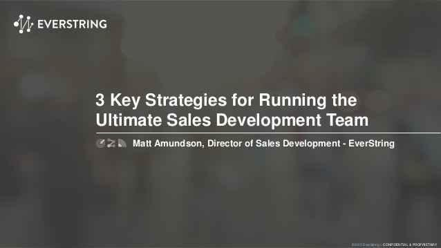 ©2015 EverString :: CONFIDENTIAL & PROPRIETARY 3 Key Strategies for Running the Ultimate Sales Development Team Matt Amund...