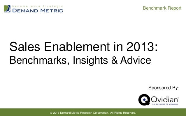 Benchmark Report  Sales Enablement in 2013: Benchmarks, Insights & Advice Sponsored By:  © 2013 Demand Metric Research Cor...