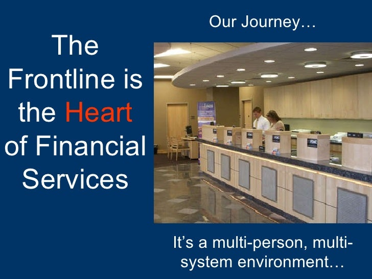 It's a multi-person, multi-system environment… The Frontline is the  Heart  of Financial Services Our Journey…