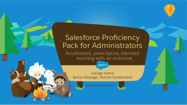 Salesforce Proficiency Pack for Administrators Accelerated, prescriptive, blended learning with an outcome. ghume@sal...