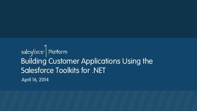 Building Customer Applications Using the Salesforce Toolkits for .NET April 16, 2014