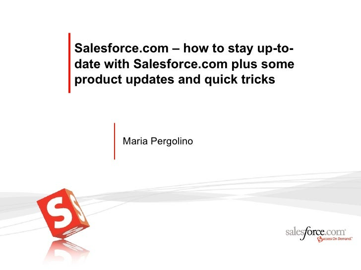 Salesforce.com – how to stay up-to-date with Salesforce.com plus some product updates and quick tricks Maria Pergolino