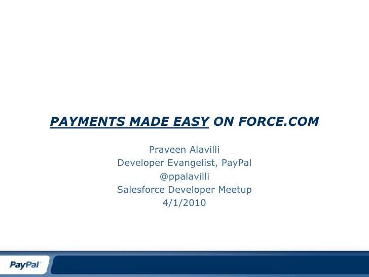 Payments made Easy On Force.com<br />Praveen Alavilli<br />Developer Evangelist, PayPal<br />@ppalavilli<br />Salesforce D...