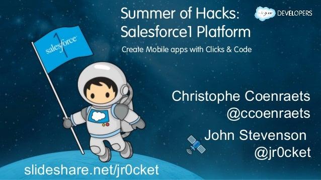 Summer of Hacks: Salesforce1 Platform Create Mobile apps with Clicks & Code slideshare.net/jr0cket Christophe Coenraets @c...