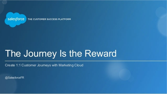 The Journey Is the Reward Create 1:1 Customer Journeys with Marketing Cloud ​ @SalesforceFR