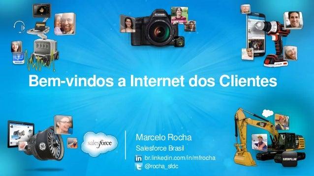 Bem-vindos a Internet dos Clientes  Marcelo Rocha  Salesforce Brasil  br.linkedin.com/in/mfrocha  @rocha_sfdc