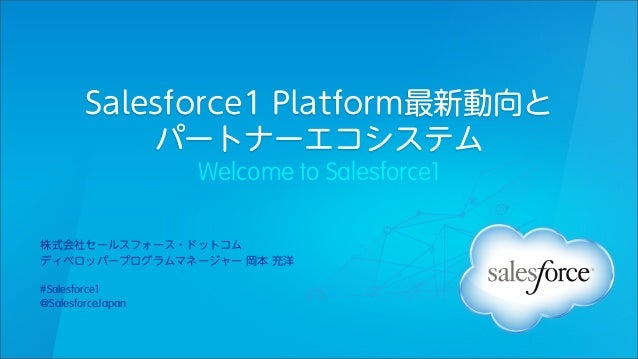 Salesforce1 Platform最新動向と パートナーエコシステム Welcome to Salesforce1 株式会社セールスフォース・ドットコム ディベロッパープログラムマネージャー 岡本 充洋 #Salesforce1 @Sal...