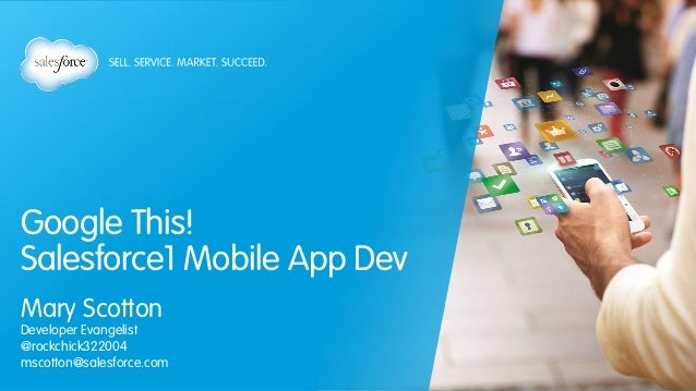 Google This! Salesforce1 Mobile App Dev Mary Scotton Developer Evangelist @rockchick322004 mscotton@salesforce.com
