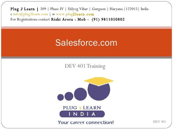 DEV 401 Training Salesforce.com DEV 401 Plug  2  Learn |  209 | Phase IV | Udyog Vihar | Gurgaon | Haryana |122015| India ...